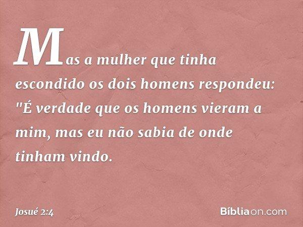 """Mas a mulher que tinha escondido os dois homens respondeu: """"É verdade que os homens vieram a mim, mas eu não sabia de onde tinham vindo. -- Josué 2:4"""