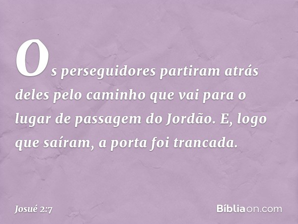 Os perseguidores partiram atrás deles pelo caminho que vai para o lugar de passagem do Jordão. E, logo que saíram, a porta foi trancada. -- Josué 2:7