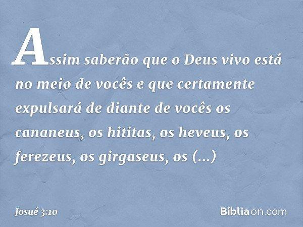 Assim saberão que o Deus vivo está no meio de vocês e que certamente expulsará de diante de vocês os cananeus, os hititas, os heveus, os ferezeus, os girgaseus