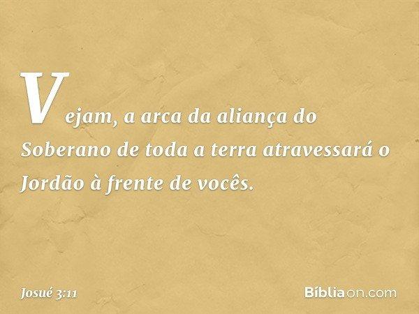Vejam, a arca da aliança do Soberano de toda a terra atravessará o Jordão à frente de vocês. -- Josué 3:11