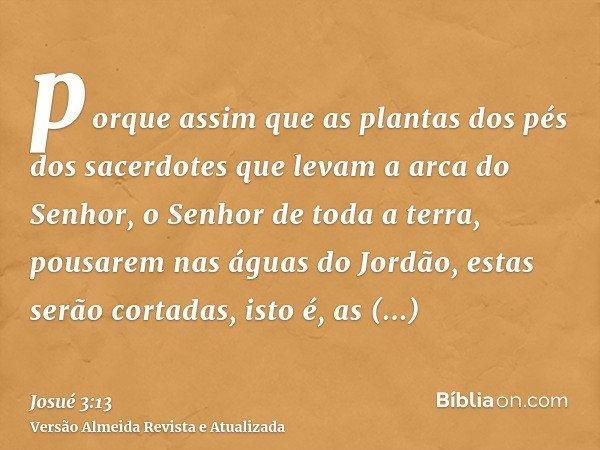 porque assim que as plantas dos pés dos sacerdotes que levam a arca do Senhor, o Senhor de toda a terra, pousarem nas águas do Jordão, estas serão cortadas, ist