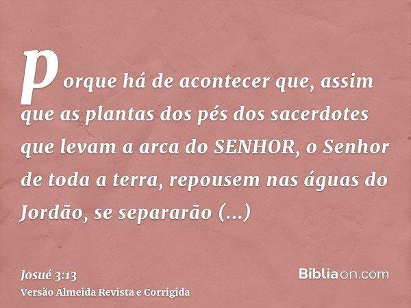 porque há de acontecer que, assim que as plantas dos pés dos sacerdotes que levam a arca do SENHOR, o Senhor de toda a terra, repousem nas águas do Jordão, se s