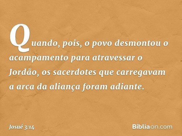 Quando, pois, o povo desmontou o acampamento para atravessar o Jordão, os sacerdotes que carregavam a arca da aliança foram adiante. -- Josué 3:14