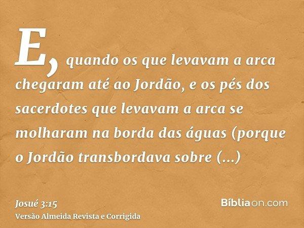 E, quando os que levavam a arca chegaram até ao Jordão, e os pés dos sacerdotes que levavam a arca se molharam na borda das águas (porque o Jordão transbordava