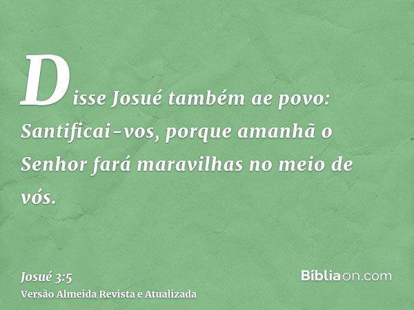 Disse Josué também ae povo: Santificai-vos, porque amanhã o Senhor fará maravilhas no meio de vós.