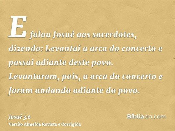 E falou Josué aos sacerdotes, dizendo: Levantai a arca do concerto e passai adiante deste povo. Levantaram, pois, a arca do concerto e foram andando adiante do