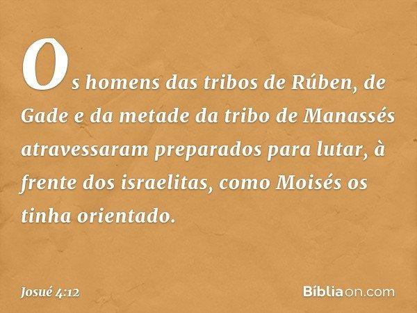 Os homens das tribos de Rúben, de Gade e da metade da tribo de Manassés atravessaram preparados para lutar, à frente dos israelitas, como Moisés os tinha orient