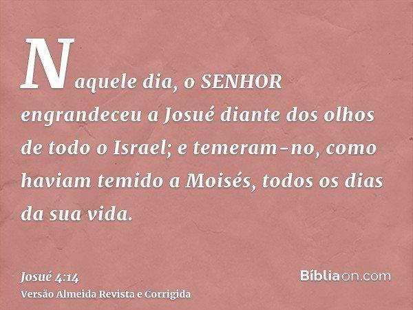 Naquele dia, o SENHOR engrandeceu a Josué diante dos olhos de todo o Israel; e temeram-no, como haviam temido a Moisés, todos os dias da sua vida.