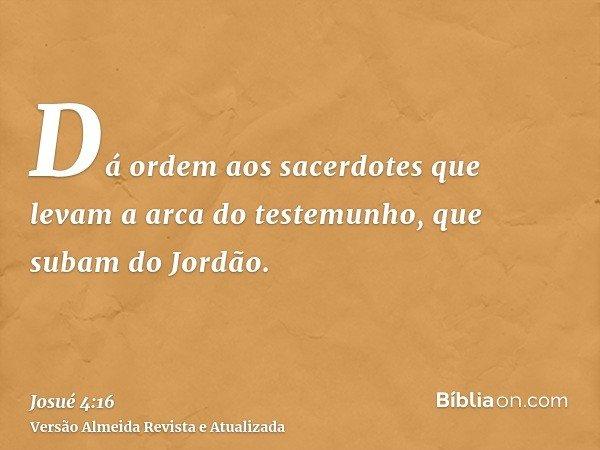 Dá ordem aos sacerdotes que levam a arca do testemunho, que subam do Jordão.