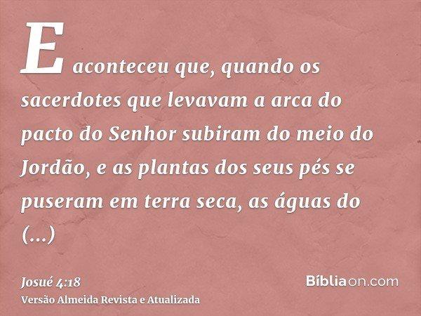E aconteceu que, quando os sacerdotes que levavam a arca do pacto do Senhor subiram do meio do Jordão, e as plantas dos seus pés se puseram em terra seca, as ág
