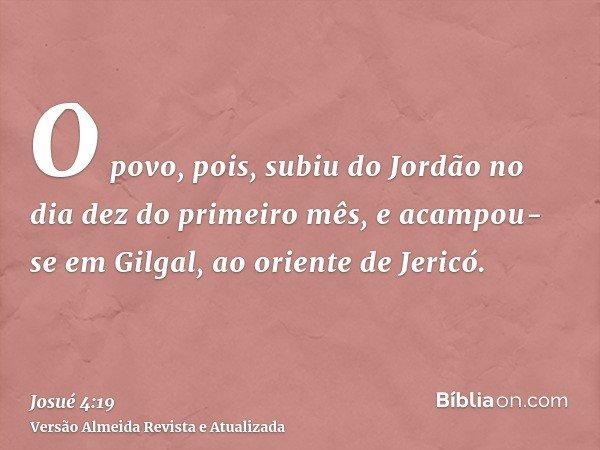 O povo, pois, subiu do Jordão no dia dez do primeiro mês, e acampou-se em Gilgal, ao oriente de Jericó.