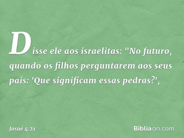 """Disse ele aos israelitas: """"No futuro, quando os filhos perguntarem aos seus pais: 'Que significam essas pedras?', -- Josué 4:21"""