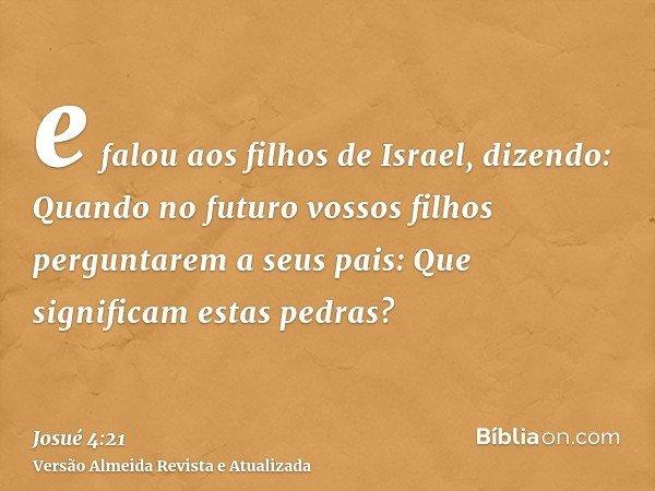 e falou aos filhos de Israel, dizendo: Quando no futuro vossos filhos perguntarem a seus pais: Que significam estas pedras?