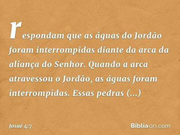 respondam que as águas do Jordão foram interrompidas diante da arca da aliança do Senhor. Quando a arca atravessou o Jordão, as águas foram interrompidas. Essas