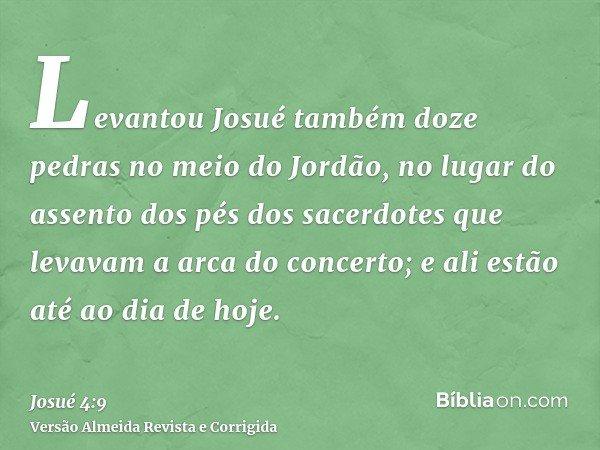 Levantou Josué também doze pedras no meio do Jordão, no lugar do assento dos pés dos sacerdotes que levavam a arca do concerto; e ali estão até ao dia de hoje.