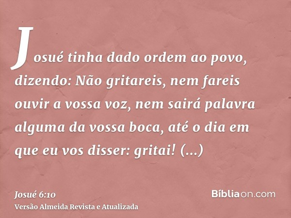 Josué tinha dado ordem ao povo, dizendo: Não gritareis, nem fareis ouvir a vossa voz, nem sairá palavra alguma da vossa boca, até o dia em que eu vos disser: gr