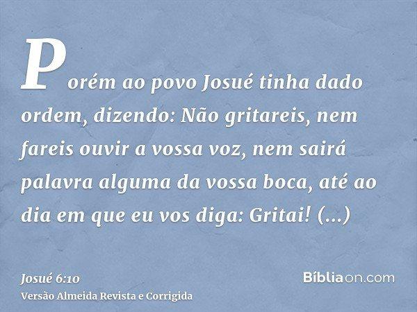 Porém ao povo Josué tinha dado ordem, dizendo: Não gritareis, nem fareis ouvir a vossa voz, nem sairá palavra alguma da vossa boca, até ao dia em que eu vos dig