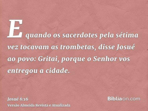 E quando os sacerdotes pela sétima vez tocavam as trombetas, disse Josué ao povo: Gritai, porque o Senhor vos entregou a cidade.