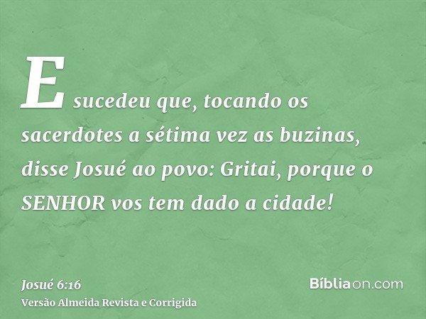 E sucedeu que, tocando os sacerdotes a sétima vez as buzinas, disse Josué ao povo: Gritai, porque o SENHOR vos tem dado a cidade!