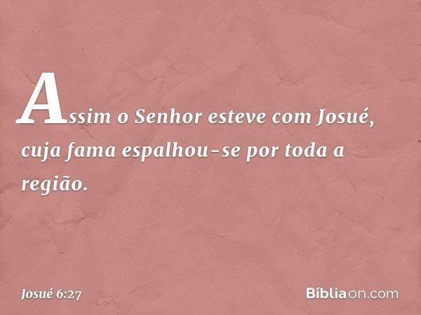 Assim o Senhor esteve com Josué, cuja fama espalhou-se por toda a região. -- Josué 6:27