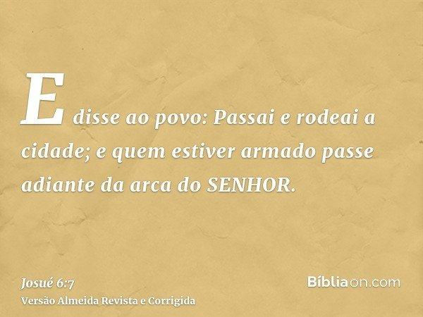 E disse ao povo: Passai e rodeai a cidade; e quem estiver armado passe adiante da arca do SENHOR.
