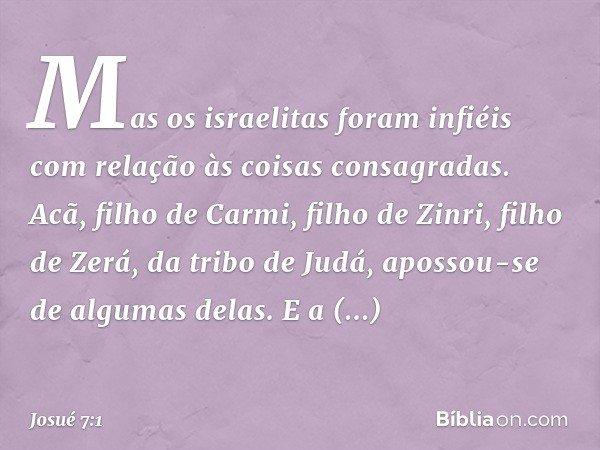 Mas os israelitas foram infiéis com relação às coisas consagradas. Acã, filho de Carmi, filho de Zinri, filho de Zerá, da tribo de Judá, apossou-se de algumas d