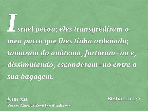Israel pecou; eles transgrediram o meu pacto que lhes tinha ordenado; tomaram do anátema, furtaram-no e, dissimulando, esconderam-no entre a sua bagagem.