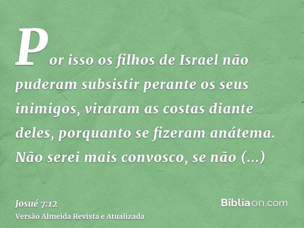 Por isso os filhos de Israel não puderam subsistir perante os seus inimigos, viraram as costas diante deles, porquanto se fizeram anátema. Não serei mais convos