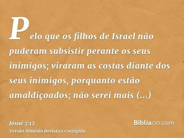 Pelo que os filhos de Israel não puderam subsistir perante os seus inimigos; viraram as costas diante dos seus inimigos, porquanto estão amaldiçoados; não serei