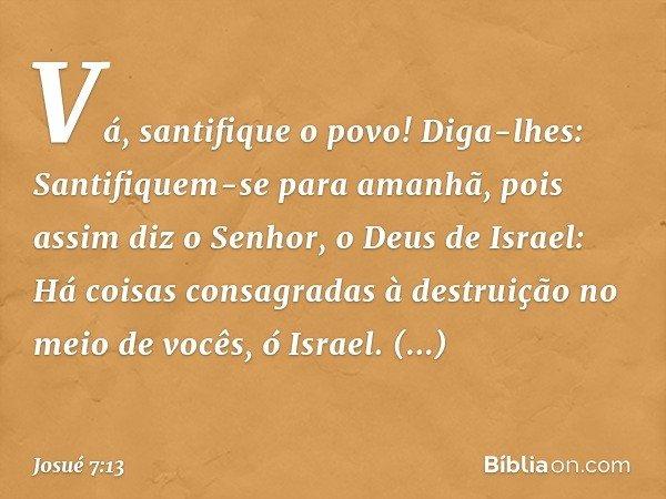 """""""Vá, santifique o povo! Diga-lhes: Santifiquem-se para amanhã, pois assim diz o Senhor, o Deus de Israel: Há coisas consagradas à destruição no meio de vocês, ó"""