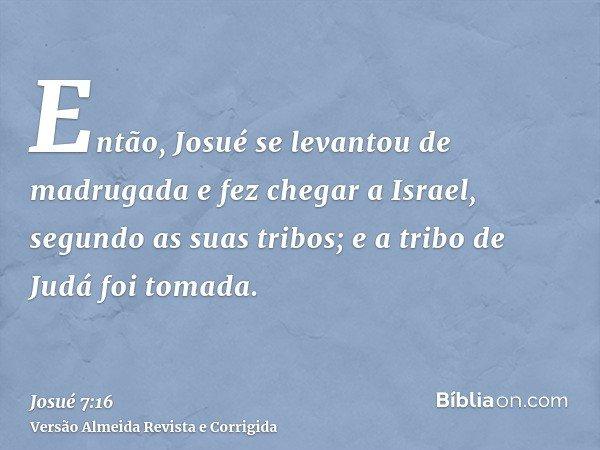 Então, Josué se levantou de madrugada e fez chegar a Israel, segundo as suas tribos; e a tribo de Judá foi tomada.