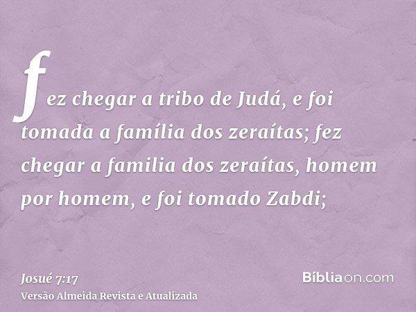 fez chegar a tribo de Judá, e foi tomada a família dos zeraítas; fez chegar a familia dos zeraítas, homem por homem, e foi tomado Zabdi;