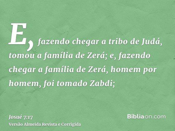 E, fazendo chegar a tribo de Judá, tomou a família de Zerá; e, fazendo chegar a família de Zerá, homem por homem, foi tomado Zabdi;