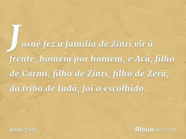 Josué fez a família de Zinri vir à frente, homem por homem, e Acã, filho de Carmi, filho de Zinri, filho de Zerá, da tribo de Judá, foi o escolhido. -- Josué 7: