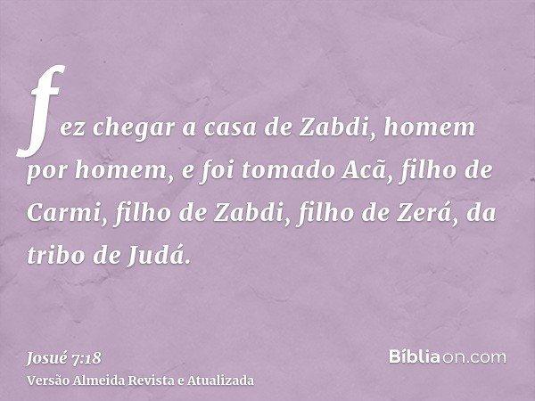fez chegar a casa de Zabdi, homem por homem, e foi tomado Acã, filho de Carmi, filho de Zabdi, filho de Zerá, da tribo de Judá.