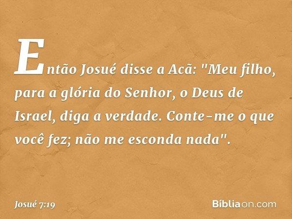 """Então Josué disse a Acã: """"Meu filho, para a glória do Senhor, o Deus de Israel, diga a verdade. Conte-me o que você fez; não me esconda nada"""". -- Josué 7:19"""