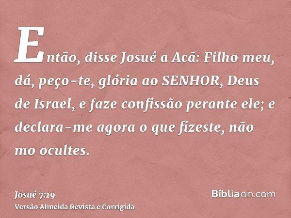 Então, disse Josué a Acã: Filho meu, dá, peço-te, glória ao SENHOR, Deus de Israel, e faze confissão perante ele; e declara-me agora o que fizeste, não mo ocult