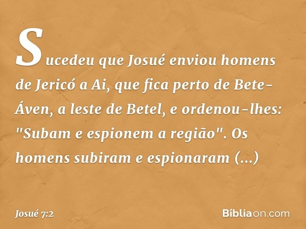 Sucedeu que Josué enviou homens de Jericó a Ai, que fica perto de Bete-Áven, a leste de Betel, e ordenou-lhes: