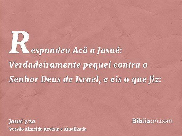 Respondeu Acã a Josué: Verdadeiramente pequei contra o Senhor Deus de Israel, e eis o que fiz: