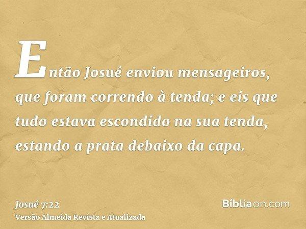 Então Josué enviou mensageiros, que foram correndo à tenda; e eis que tudo estava escondido na sua tenda, estando a prata debaixo da capa.