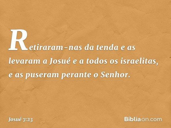 Retiraram-nas da tenda e as levaram a Josué e a todos os israelitas, e as puseram perante o Senhor. -- Josué 7:23