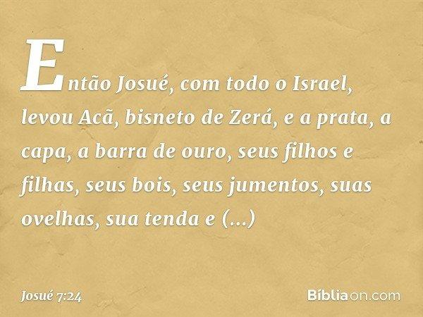 Então Josué, com todo o Israel, levou Acã, bisneto de Zerá, e a prata, a capa, a barra de ouro, seus filhos e filhas, seus bois, seus jumentos, suas ovelhas, su