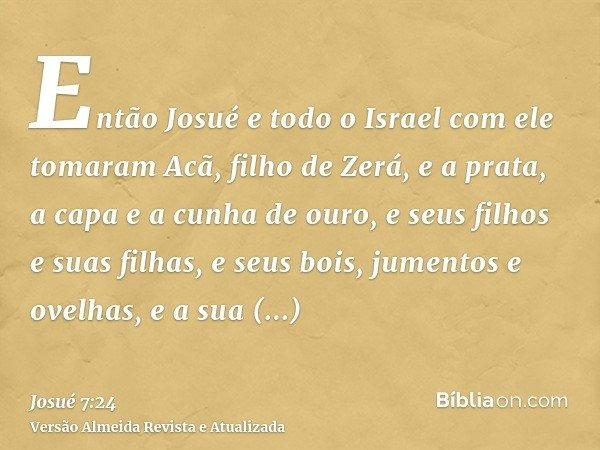 Então Josué e todo o Israel com ele tomaram Acã, filho de Zerá, e a prata, a capa e a cunha de ouro, e seus filhos e suas filhas, e seus bois, jumentos e ovelha