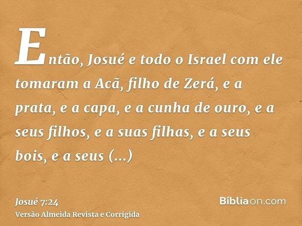 Então, Josué e todo o Israel com ele tomaram a Acã, filho de Zerá, e a prata, e a capa, e a cunha de ouro, e a seus filhos, e a suas filhas, e a seus bois, e a