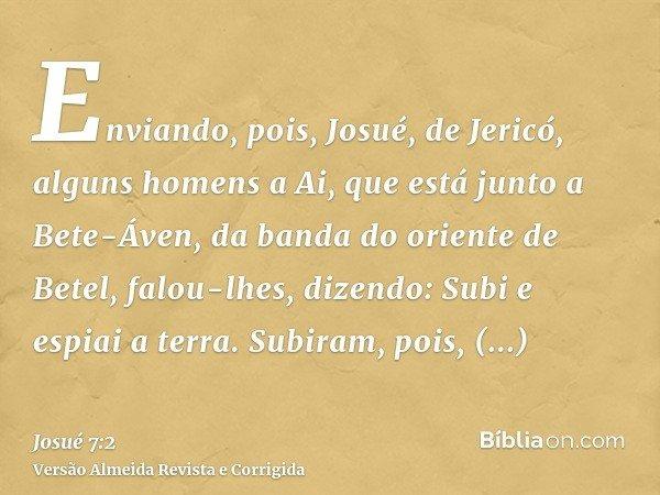 Enviando, pois, Josué, de Jericó, alguns homens a Ai, que está junto a Bete-Áven, da banda do oriente de Betel, falou-lhes, dizendo: Subi e espiai a terra. Subi