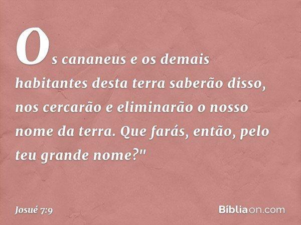 """Os cananeus e os demais habitantes desta terra saberão disso, nos cercarão e eliminarão o nosso nome da terra. Que farás, então, pelo teu grande nome?"""" -- Josué"""