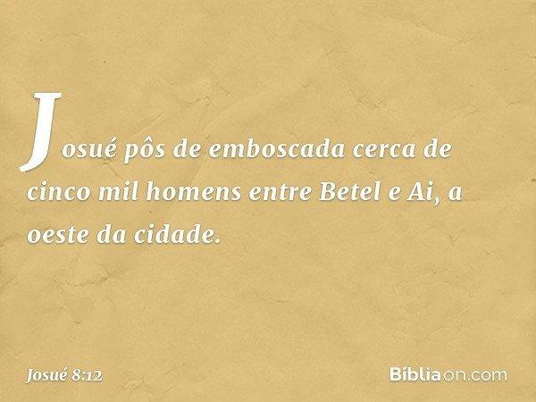 Josué pôs de emboscada cerca de cinco mil homens entre Betel e Ai, a oeste da cidade. -- Josué 8:12