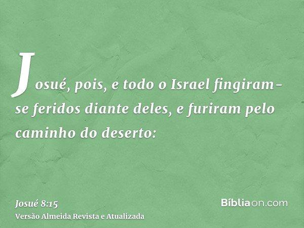 Josué, pois, e todo o Israel fingiram-se feridos diante deles, e furiram pelo caminho do deserto: