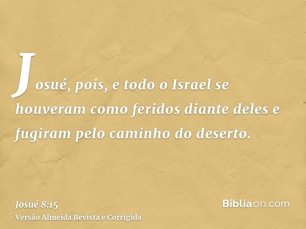 Josué, pois, e todo o Israel se houveram como feridos diante deles e fugiram pelo caminho do deserto.