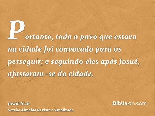 Portanto, todo o povo que estava na cidade foi convocado para os perseguir; e seguindo eles após Josué, afastaram-se da cidade.